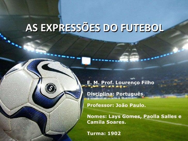 AS EXPRESSÕES DO FUTEBOL E. M. Prof. Lourenço Filho Disciplina: Português. Professor: João Paulo. Nomes: Lays Gomes, Paoll...