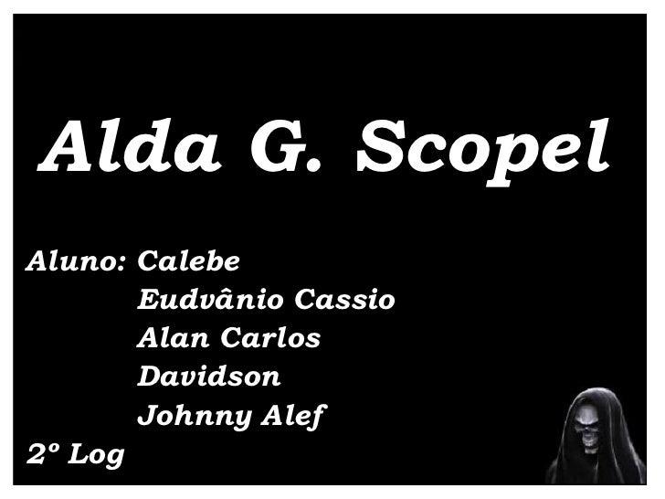 Alda G. Scopel Aluno: Calebe  Eudvânio Cassio Alan Carlos Davidson Johnny Alef 2º Log