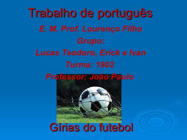 Trabalho de português   Gírias do futebol E. M. Prof. Lourenço Filho Grupo: Lucas Teodoro, Erick e Ivan Turma: 1902  Profe...