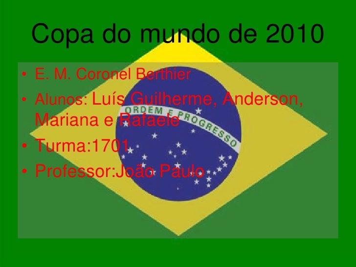 Copa do mundo de 2010 • E. M. Coronel Berthier • Alunos: Luís Guilherme, Anderson,   Mariana e Rafaele • Turma:1701 • Prof...