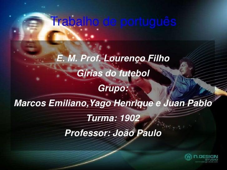 Trabalho de português <br />E. M. Prof. Lourenço Filho<br />Gírias do futebol <br />Grupo:<br />Marcos Emiliano,Yago Henri...