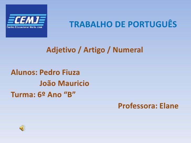 TRABALHO DE PORTUGUÊS<br />Adjetivo / Artigo / Numeral<br />Alunos: Pedro Fiuza<br />              João Mauricio<br />Turm...