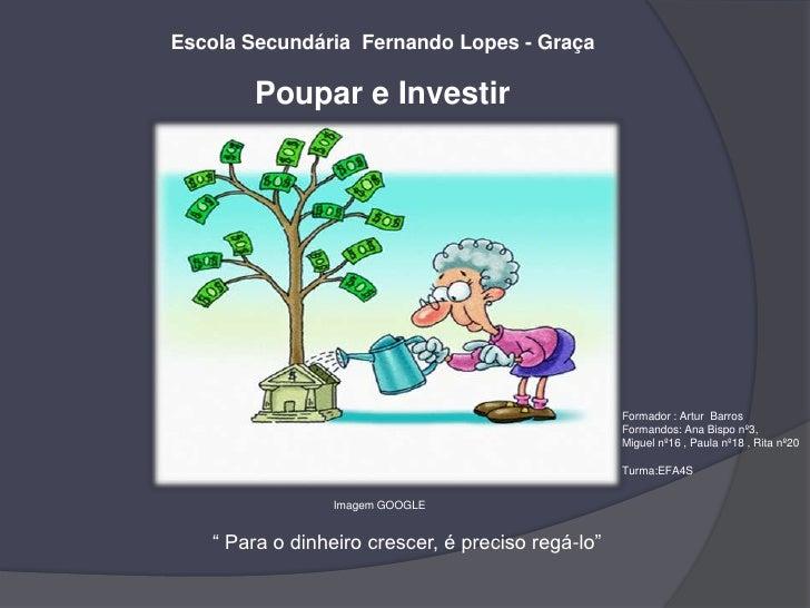Escola Secundária  Fernando Lopes - Graça<br />Poupar e Investir<br />Formador : Artur  Barros<br />Formandos: Ana Bispo n...