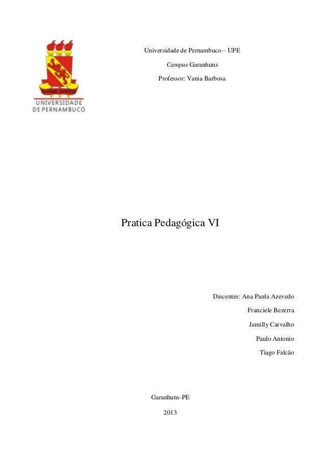 Universidade de Pernambuco – UPE Campus Garanhuns Professor: Vania Barbosa  Pratica Pedagógica VI  Discentes: Ana Paula Az...