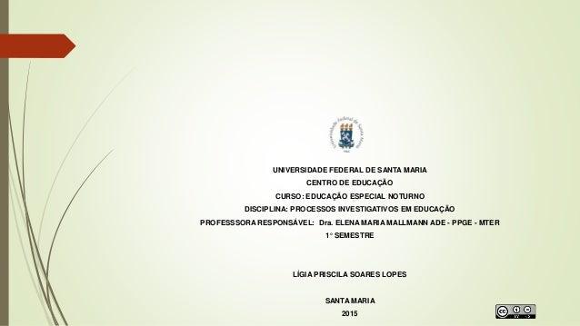 UNIVERSIDADE FEDERAL DE SANTA MARIA CENTRO DE EDUCAÇÃO CURSO: EDUCAÇÃO ESPECIAL NOTURNO DISCIPLINA: PROCESSOS INVESTIGATIV...