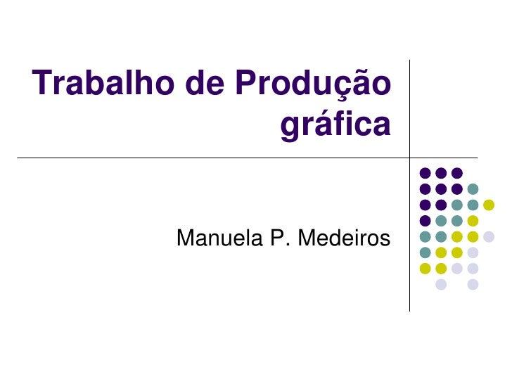 Trabalho de Produção               gráfica           Manuela P. Medeiros