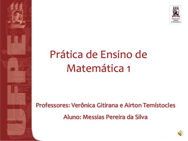 Prática de Ensino de        Matemática 1Professores: Verônica Gitirana e Airton Temístocles          Aluno: Messias Pereir...