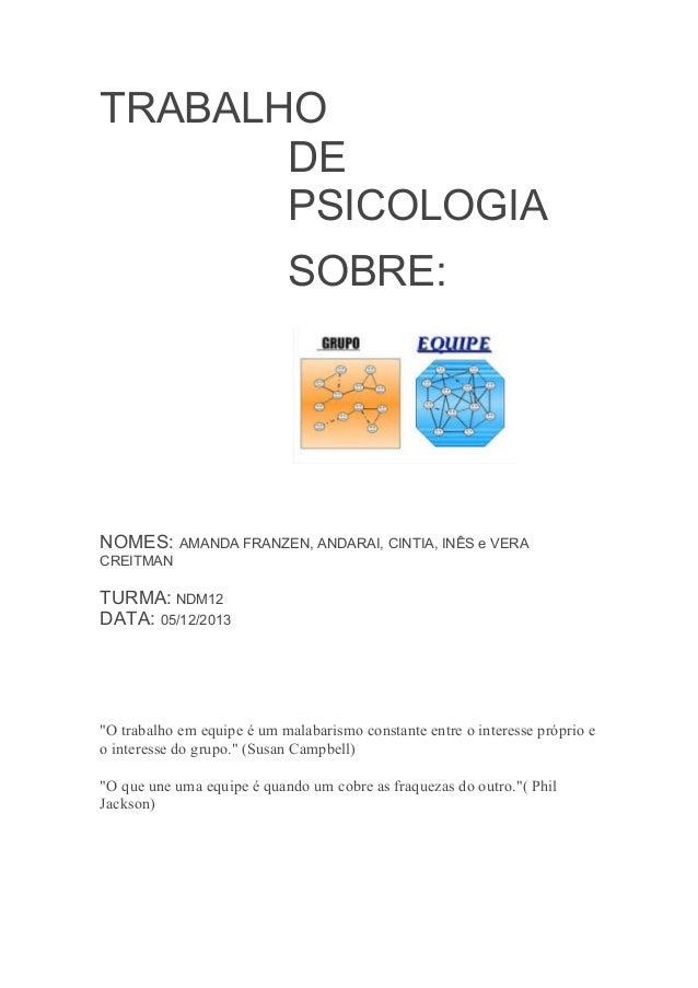 TRABALHO DE PSICOLOGIA SOBRE:  NOMES: AMANDA FRANZEN, ANDARAI, CINTIA, INÊS e VERA CREITMAN  TURMA: NDM12 DATA: 05/12/2013...