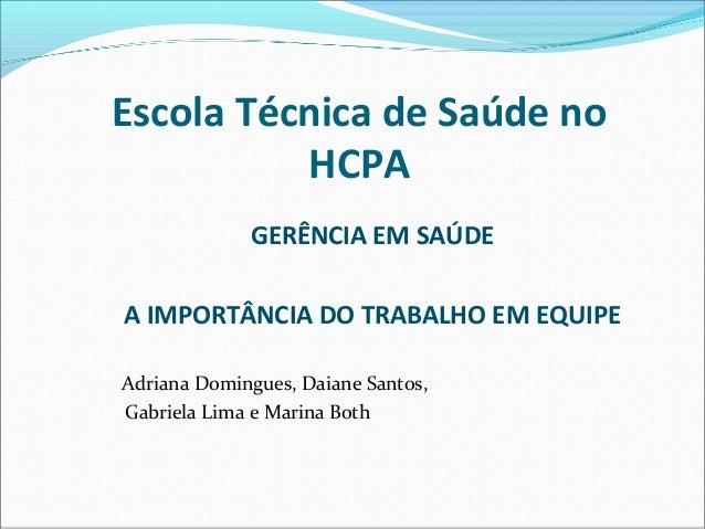 Escola Técnica de Saúde no          HCPA             GERÊNCIA EM SAÚDEA IMPORTÂNCIA DO TRABALHO EM EQUIPEAdriana Domingues...