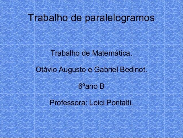 Trabalho de paralelogramosTrabalho de Matemática.Otávio Augusto e Gabriel Bedinot.6ºano BProfessora: Loici Pontalti.