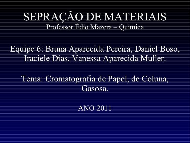 SEPRAÇÃO DE MATERIAIS Professor Édio Mazera – Quimica Equipe 6: Bruna Aparecida Pereira, Daniel Boso, Iraciele Dias, Vanes...