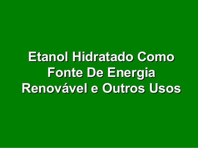 Etanol Hidratado ComoEtanol Hidratado Como Fonte De EnergiaFonte De Energia Renovável e Outros UsosRenovável e Outros Usos