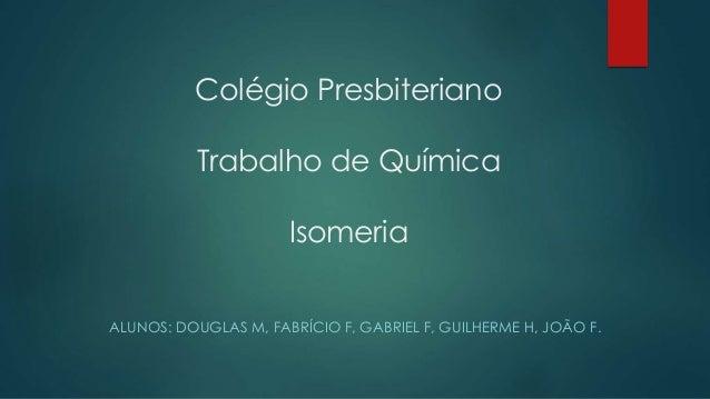 Colégio Presbiteriano Trabalho de Química Isomeria ALUNOS: DOUGLAS M, FABRÍCIO F, GABRIEL F, GUILHERME H, JOÃO F.