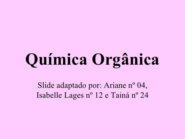Química Orgânica Slide adaptado por: Ariane nº 04, Isabelle Lages nº 12 e Tainá nº 24