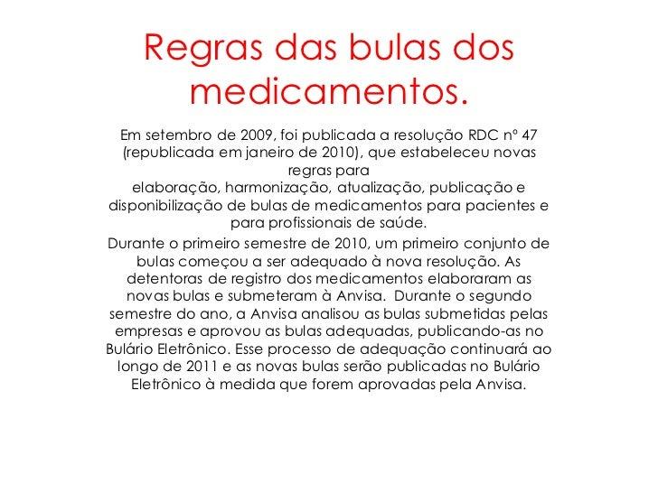 Regras das bulas dos       medicamentos.  Em setembro de 2009, foi publicada a resolução RDC nº 47  (republicada em janeir...