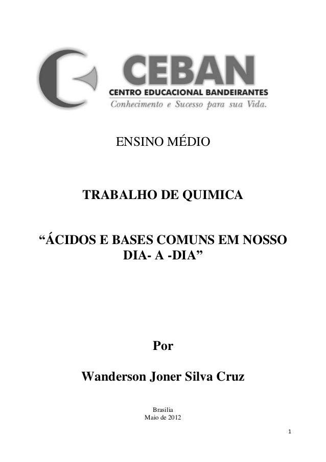 """ENSINO MÉDIO     TRABALHO DE QUIMICA""""ÁCIDOS E BASES COMUNS EM NOSSO           DIA- A -DIA""""                 Por     Wanders..."""