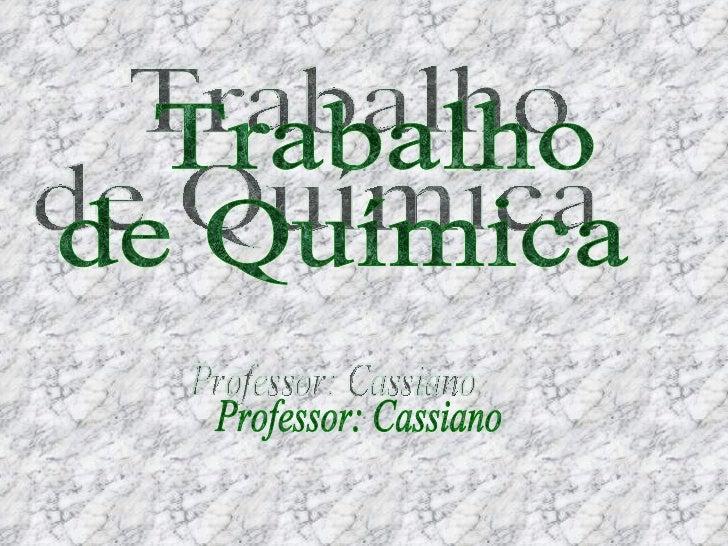 Trabalho  de Química Professor: Cassiano