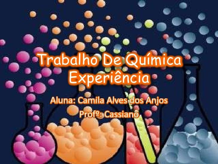 Trabalho De Química     Experiência  Aluna: Camila Alves dos Anjos         Profº: Cassiano