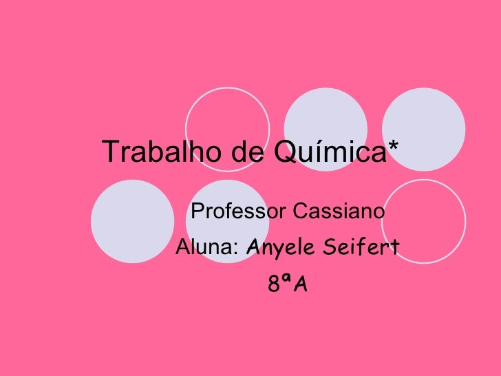 Trabalho de Química* Professor Cassiano Aluna:  Anyele Seifert 8ªA