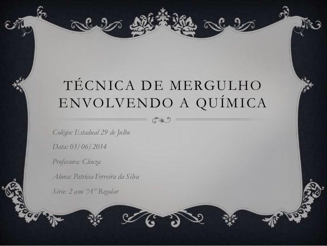 TÉCNICA DE MERGULHO ENVOLVENDO A QUÍMICA Colégio: Estadual 29 de Julho Data: 03/06/2014 Professora: Cleuza Aluna: Patrícia...