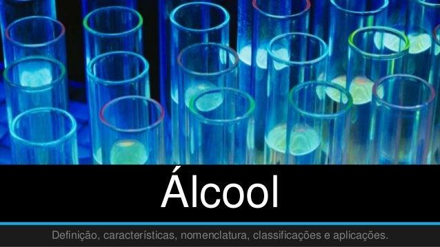Álcool  Definição, características, nomenclatura, classificações e aplicações.