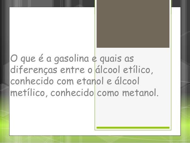 O que é a gasolina e quais as diferenças entre o álcool etílico, conhecido com etanol e álcool metílico, conhecido como me...