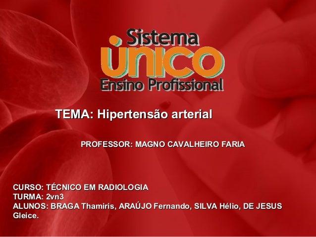 TEMA: Hipertensão arterial PROFESSOR: MAGNO CAVALHEIRO FARIA  CURSO: TÉCNICO EM RADIOLOGIA TURMA: 2vn3 ALUNOS: BRAGA Thami...