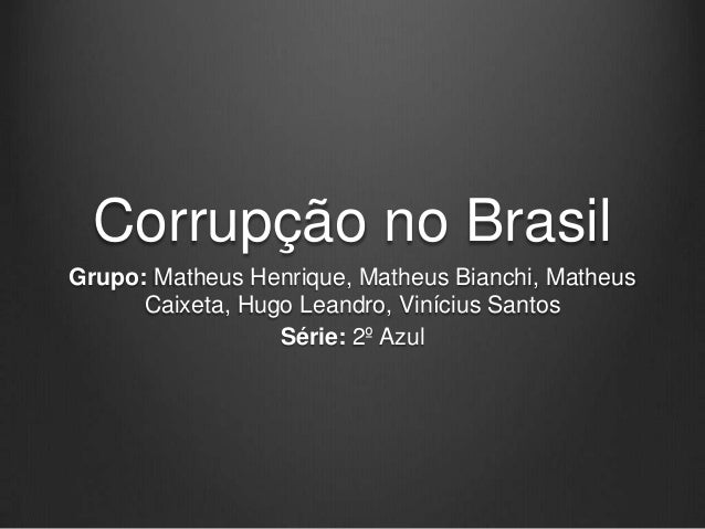 Corrupção no Brasil Grupo: Matheus Henrique, Matheus Bianchi, Matheus Caixeta, Hugo Leandro, Vinícius Santos Série: 2º Azu...