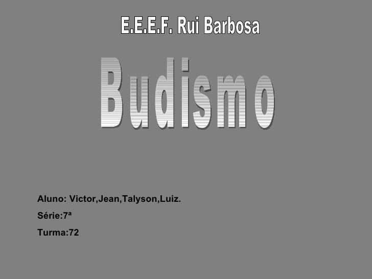 E.E.E.F. Rui Barbosa Budismo Aluno: Victor,Jean,Talyson,Luiz. Série:7ª Turma:72