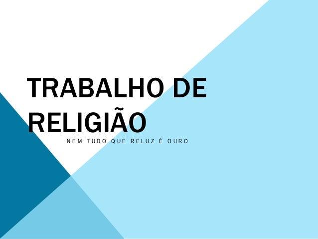 TRABALHO DE  RELIGIÃO  N E M T U D O Q U E R E L U Z É O U R O