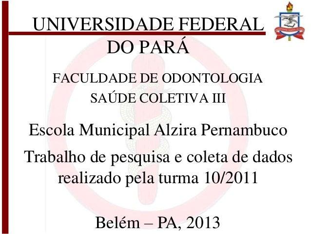 UNIVERSIDADE FEDERALDO PARÁFACULDADE DE ODONTOLOGIASAÚDE COLETIVA IIIEscola Municipal Alzira PernambucoTrabalho de pesquis...