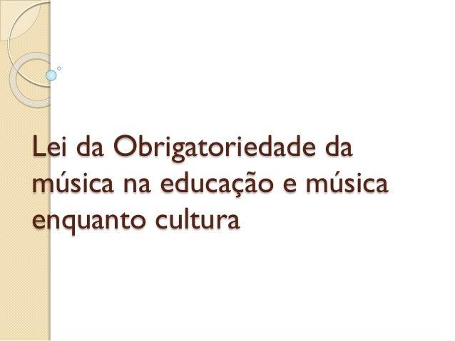 Lei da Obrigatoriedade da música na educação e música enquanto cultura