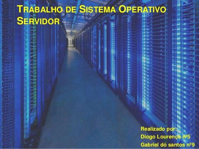 TRABALHO DE SISTEMA OPERATIVO SERVIDOR Realizado por: Diogo Lourenço nº5 Gabriel dó santos nº9