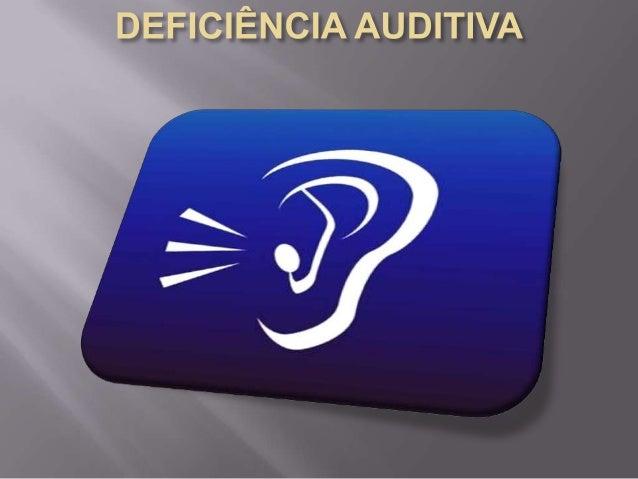    Deficiência auditiva (também conhecida    como hipoacusia ou surdez) é a perda    parcial ou total de audição . Pode s...