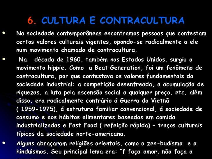 6.   CULTURA E CONTRACULTURA <ul><li>Na sociedade contemporâneas encontramos pessoas que contestam certos valores culturai...