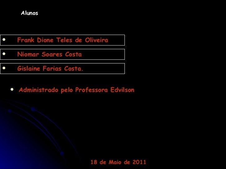 Alunos <ul><li>Niomar Soares Costa </li></ul><ul><li>Gislaine Farias Costa. </li></ul><ul><li>Frank Dione Teles de Oliveir...