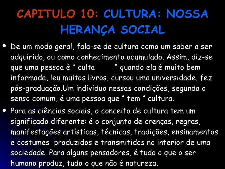 CAPITULO 10:   CULTURA: NOSSA HERANÇA SOCIAL <ul><li>De um modo geral, fala-se de cultura como um saber a ser adquirido, o...