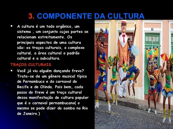 3.   COMPONENTE DA CULTURA <ul><li>A cultura é um todo orgânico, um sistema , um conjunto cujas partes se relacionam estre...