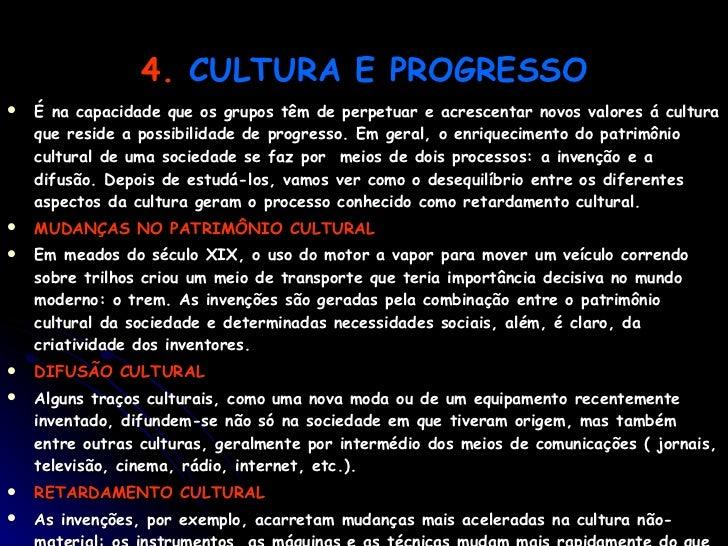 4.   CULTURA E PROGRESSO <ul><li>É na capacidade que os grupos têm de perpetuar e acrescentar novos valores á cultura que ...