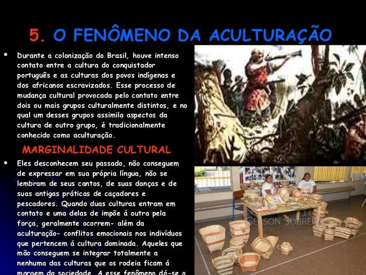 5.   O FENÔMENO DA ACULTURAÇÃO   <ul><li>Durante a colonização do Brasil, houve intenso contato entre a cultura do conquis...