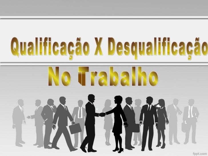 Qualificação X Desqualificação  No Trabalho