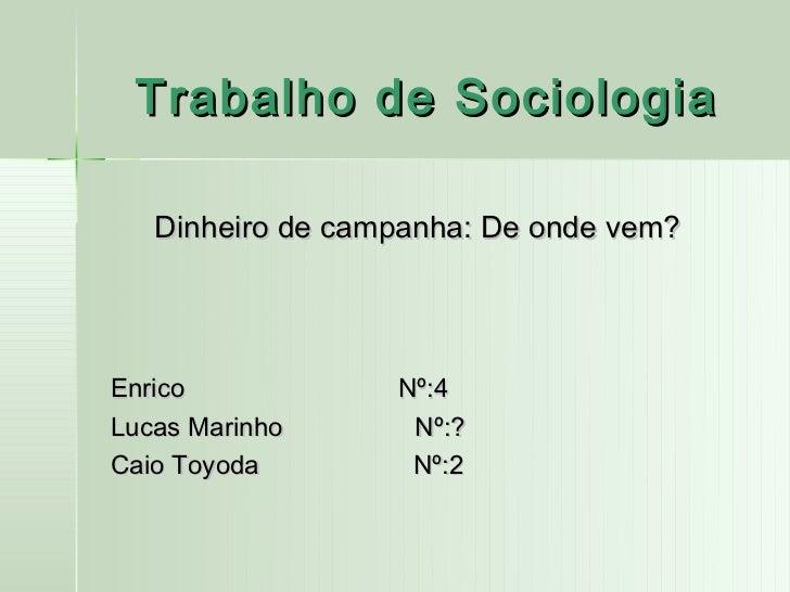 Trabalho de Sociologia   Dinheiro de campanha: De onde vem?Enrico            Nº:4Lucas Marinho      Nº:?Caio Toyoda       ...