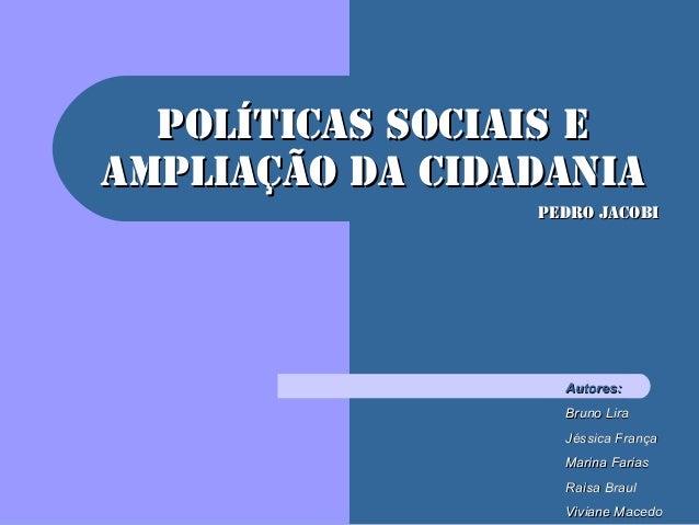 Políticas Sociais ePolíticas Sociais eAmpliação da CidadaniaAmpliação da CidadaniaPedro JacobiPedro JacobiAutores:Autores:...