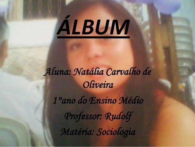 ÁLBUM Aluna: Natália Carvalho de Oliveira 1°ano do Ensino Médio Professor: Rudolf Matéria: Sociologia