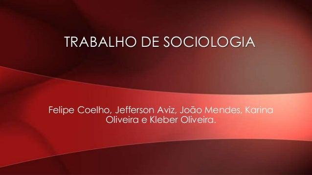TRABALHO DE SOCIOLOGIA  Felipe Coelho, Jefferson Aviz, João Mendes, Karina Oliveira e Kleber Oliveira.