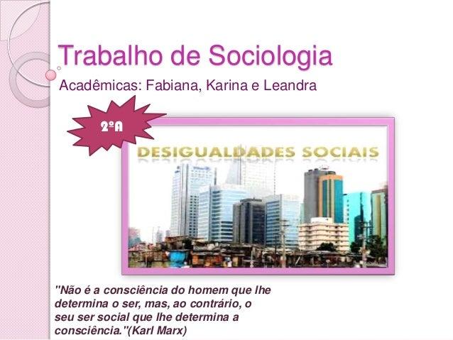 """Trabalho de Sociologia Acadêmicas: Fabiana, Karina e Leandra """"Não é a consciência do homem que lhe determina o ser, mas, a..."""