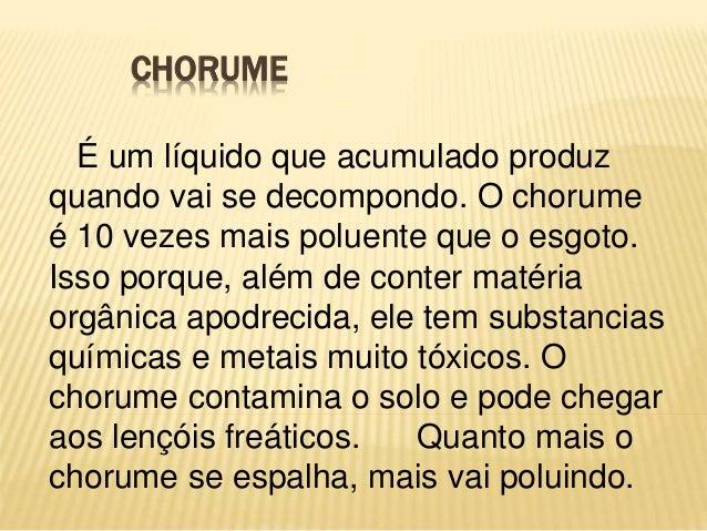 CHORUME É um líquido que acumulado produz quando vai se decompondo. O chorume é 10 vezes mais poluente que o esgoto. Isso ...