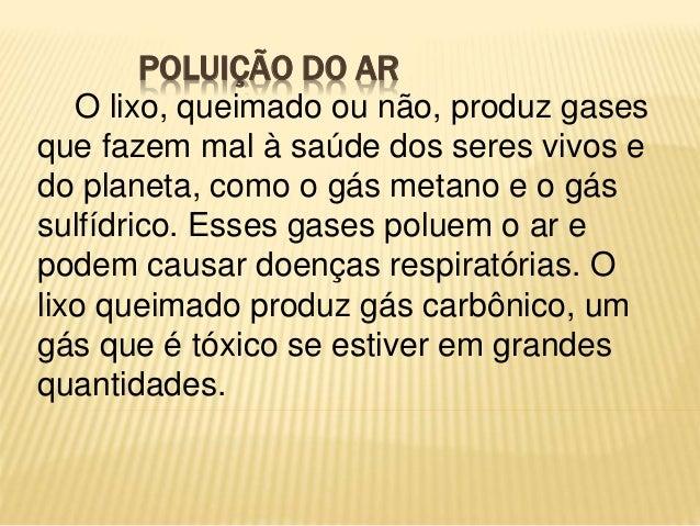 POLUIÇÃO DO AR O lixo, queimado ou não, produz gases que fazem mal à saúde dos seres vivos e do planeta, como o gás metano...