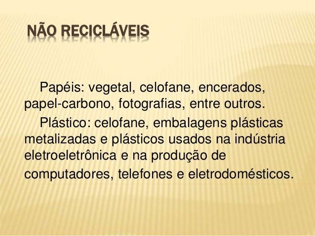NÃO RECICLÁVEIS Papéis: vegetal, celofane, encerados, papel-carbono, fotografias, entre outros. Plástico: celofane, embala...