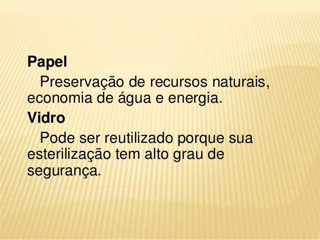 Papel Preservação de recursos naturais, economia de água e energia. Vidro Pode ser reutilizado porque sua esterilização te...
